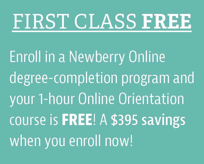 First Class Free, Enroll ina Newberry Online degree-completionprogram and your 1-hour Online Orientation course is Free! a $395 savings when you enroll now!